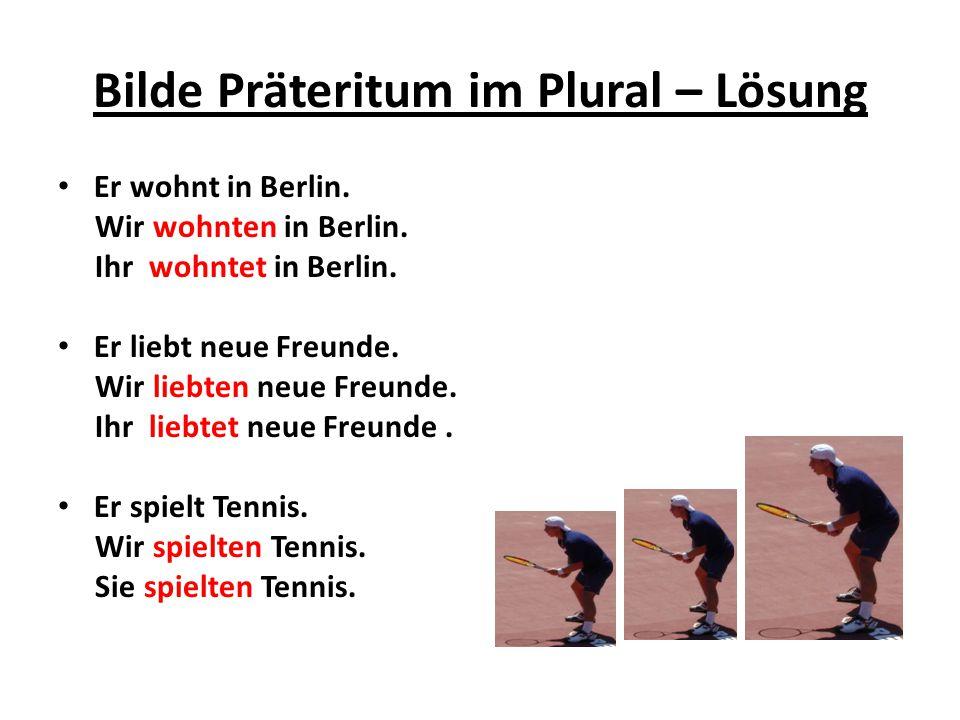 Bilde Präteritum im Plural – Lösung Er wohnt in Berlin. Wir wohnten in Berlin. Ihr wohntet in Berlin. Er liebt neue Freunde. Wir liebten neue Freunde.