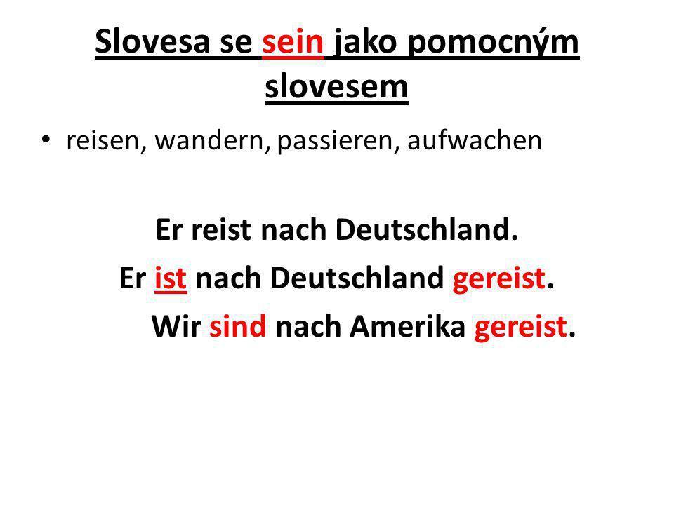 Slovesa se sein jako pomocným slovesem reisen, wandern, passieren, aufwachen Er reist nach Deutschland. Er ist nach Deutschland gereist. Wir sind nach