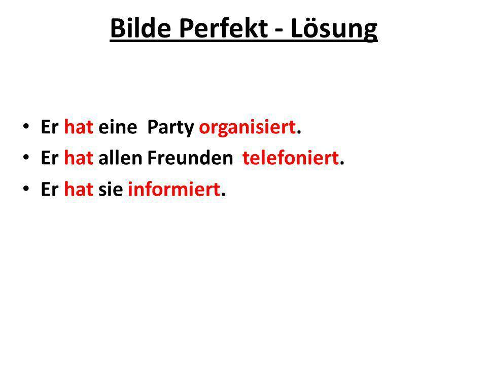 Bilde Perfekt - Lösung Er hat eine Party organisiert. Er hat allen Freunden telefoniert. Er hat sie informiert.