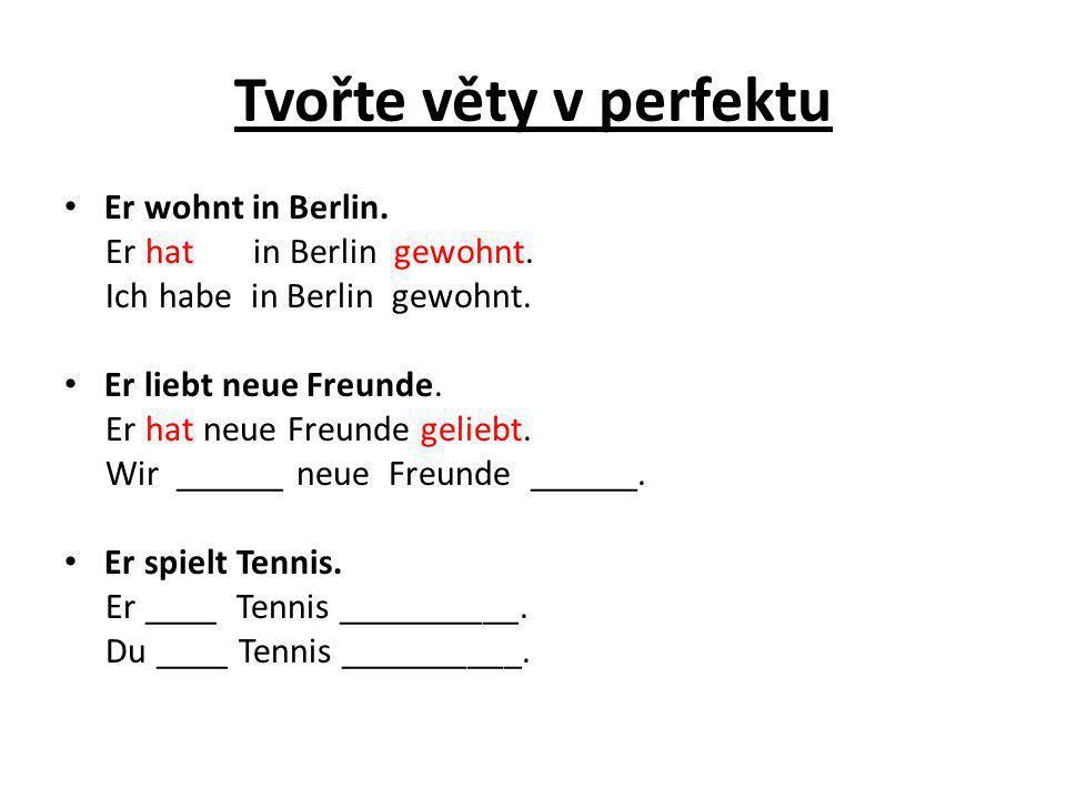 Tvořte věty v perfektu Er wohnt in Berlin. Er hat in Berlin gewohnt. Ich habe in Berlin gewohnt. Er liebt neue Freunde. Er hat neue Freunde geliebt. W