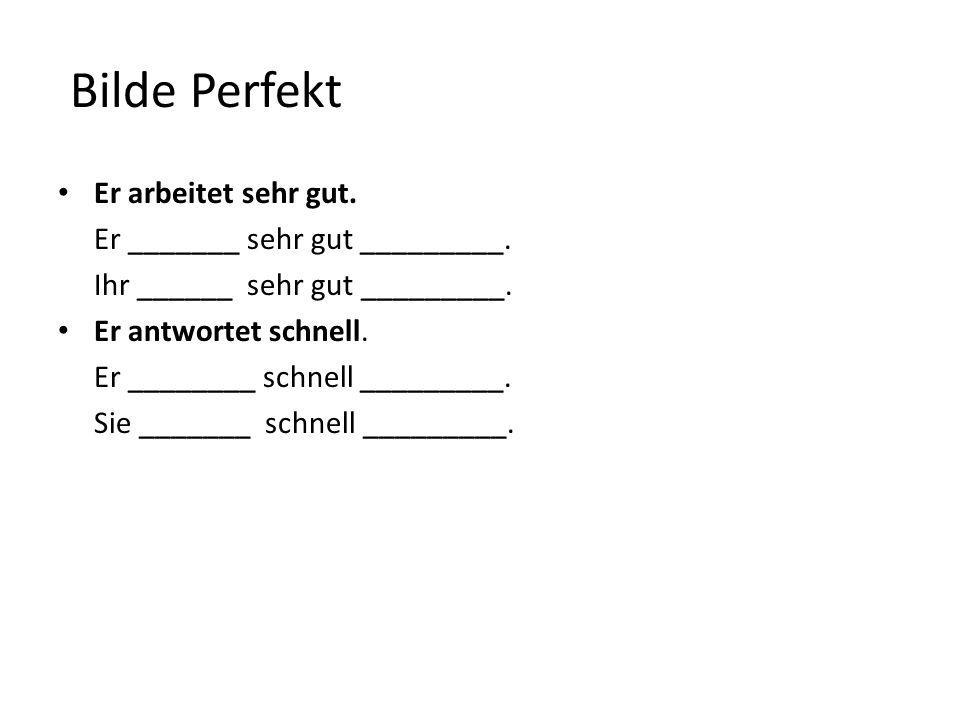 Bilde Perfekt Er arbeitet sehr gut. Er _______ sehr gut _________. Ihr ______ sehr gut _________. Er antwortet schnell. Er ________ schnell _________.