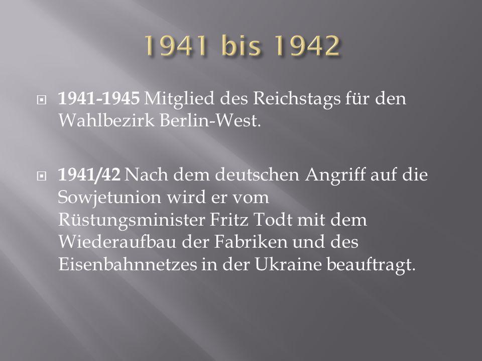 1941-1945 Mitglied des Reichstags für den Wahlbezirk Berlin-West.  1941/42 Nach dem deutschen Angriff auf die Sowjetunion wird er vom Rüstungsminis