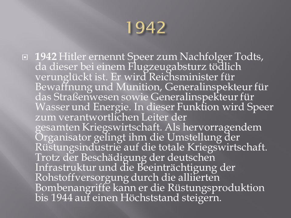  1942 Hitler ernennt Speer zum Nachfolger Todts, da dieser bei einem Flugzeugabsturz tödlich verunglückt ist. Er wird Reichsminister für Bewaffnung u