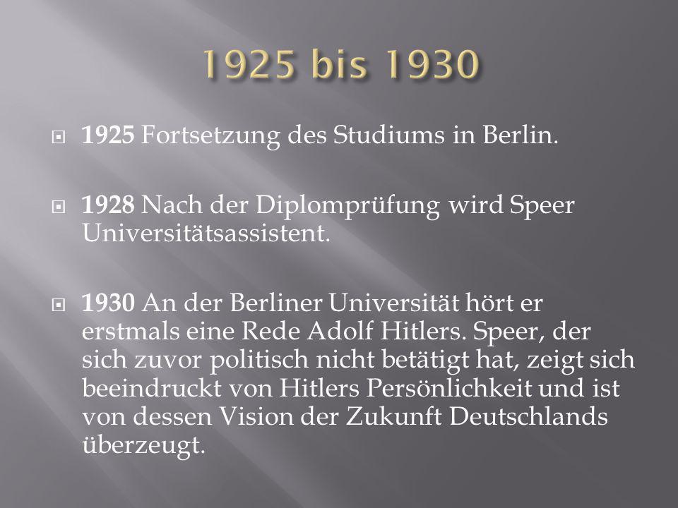  1925 Fortsetzung des Studiums in Berlin.  1928 Nach der Diplomprüfung wird Speer Universitätsassistent.  1930 An der Berliner Universität hört er