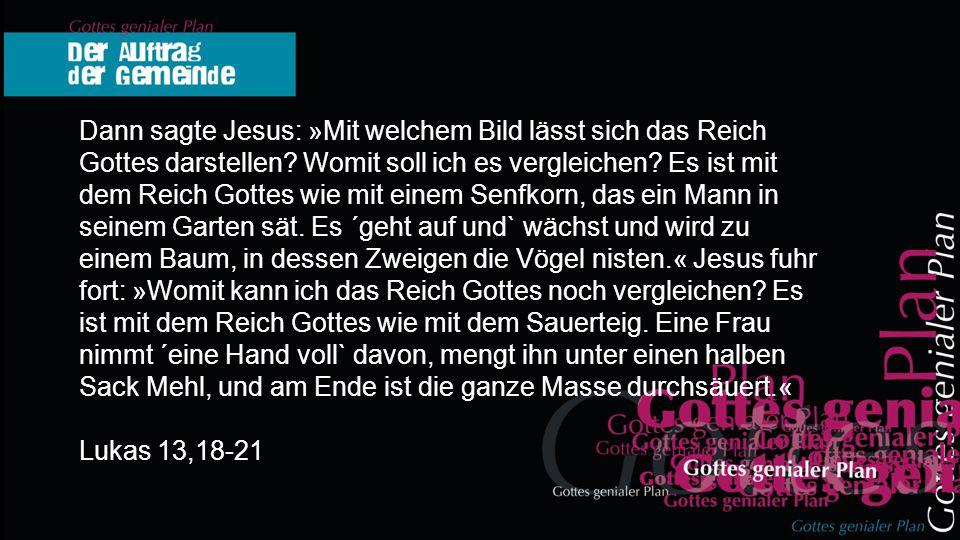 Dann sagte Jesus: »Mit welchem Bild lässt sich das Reich Gottes darstellen? Womit soll ich es vergleichen? Es ist mit dem Reich Gottes wie mit einem S