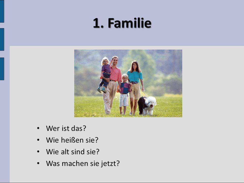 1. Familie Wer ist das Wie heißen sie Wie alt sind sie Was machen sie jetzt