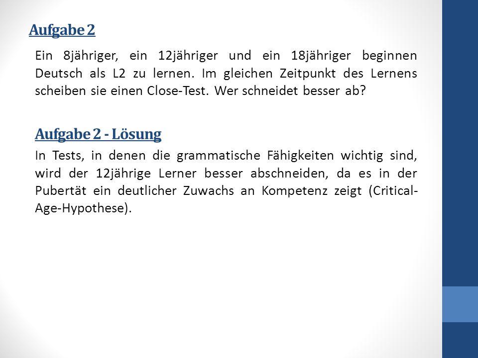 Aufgabe 2 Ein 8jähriger, ein 12jähriger und ein 18jähriger beginnen Deutsch als L2 zu lernen. Im gleichen Zeitpunkt des Lernens scheiben sie einen Clo