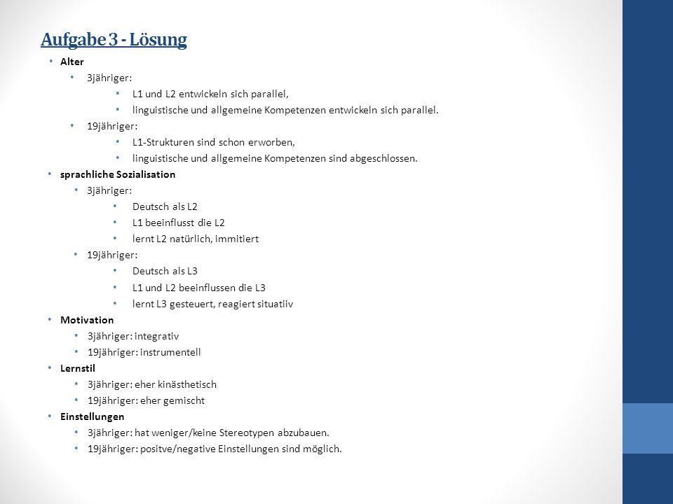 Aufgabe 3 - Lösung Alter 3jähriger: L1 und L2 entwickeln sich parallel, linguistische und allgemeine Kompetenzen entwickeln sich parallel. 19jähriger:
