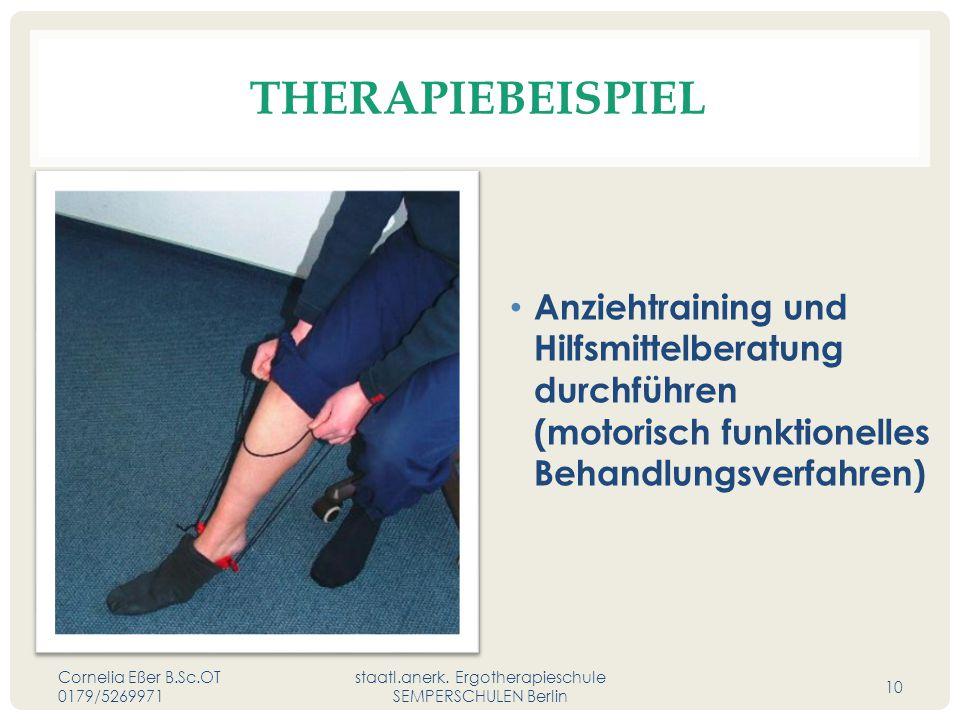 THERAPIEBEISPIEL Anziehtraining und Hilfsmittelberatung durchführen (motorisch funktionelles Behandlungsverfahren) Cornelia Eßer B.Sc.OT 0179/5269971 staatl.anerk.