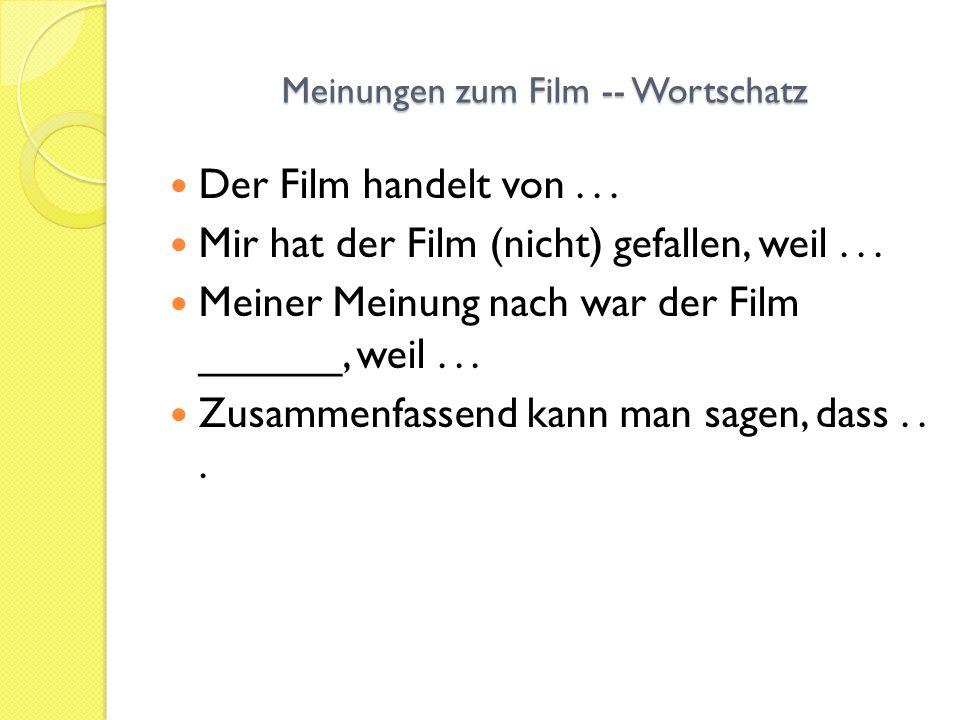 Meinungen zum Film -- Wortschatz Der Film handelt von... Mir hat der Film (nicht) gefallen, weil... Meiner Meinung nach war der Film ______, weil... Z