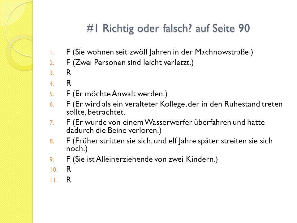 #1 Richtig oder falsch? auf Seite 90 1. F (Sie wohnen seit zwölf Jahren in der Machnowstraße.) 2. F (Zwei Personen sind leicht verletzt.) 3. R 4. R 5.