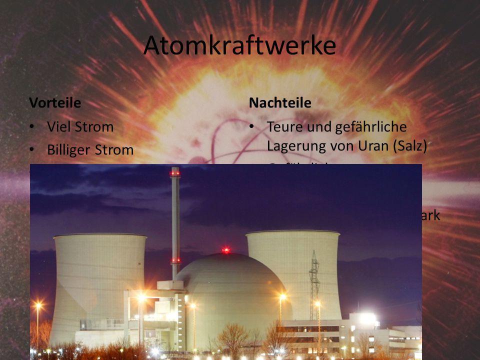 Atomkraftwerke Vorteile Viel Strom Billiger Strom Uran wird es noch sehr lange geben Nachteile Teure und gefährliche Lagerung von Uran (Salz) Gefährlich Kann Unglücke geben Strahlen können sehr stark schädigen z.B.