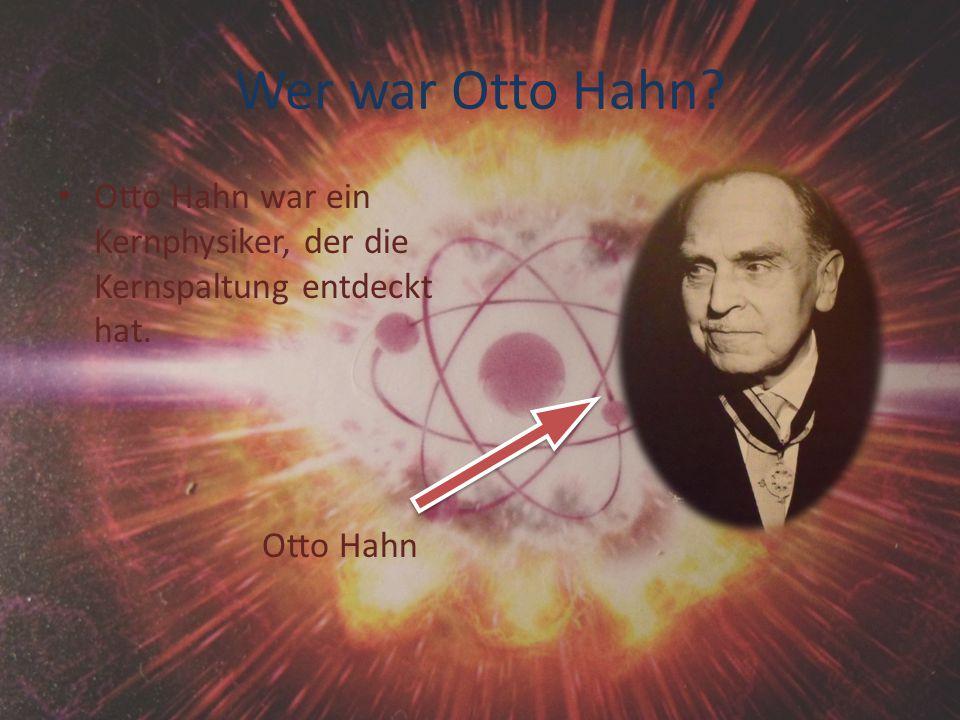 Wer war Otto Hahn? Otto Hahn war ein Kernphysiker, der die Kernspaltung entdeckt hat. Otto Hahn