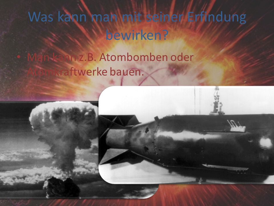 Was kann man mit seiner Erfindung bewirken? Man kann z.B. Atombomben oder Atomkraftwerke bauen.