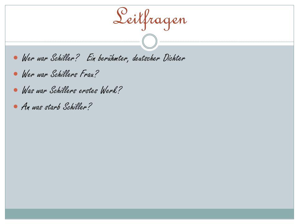 Leitfragen Wer war Schiller? Ein berühmter, deutscher Dichter Wer war Schillers Frau? Was war Schillers erstes Werk? An was starb Schiller?