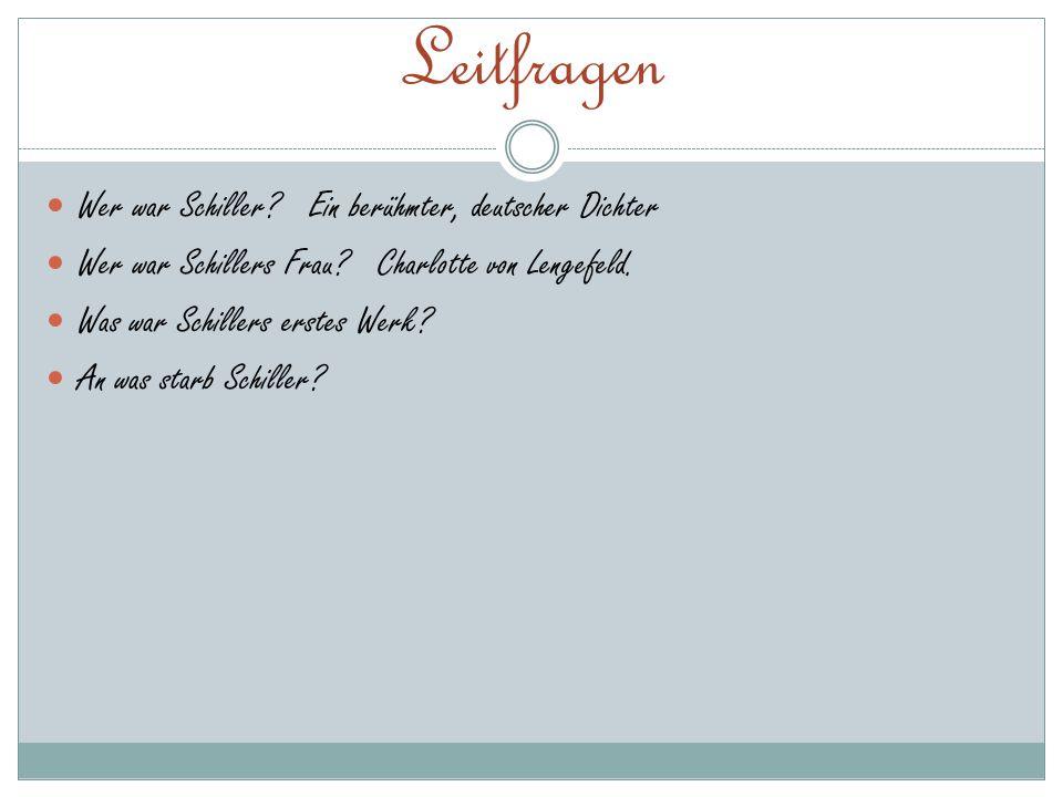 Leitfragen Wer war Schiller? Ein berühmter, deutscher Dichter Wer war Schillers Frau? Charlotte von Lengefeld. Was war Schillers erstes Werk? An was s
