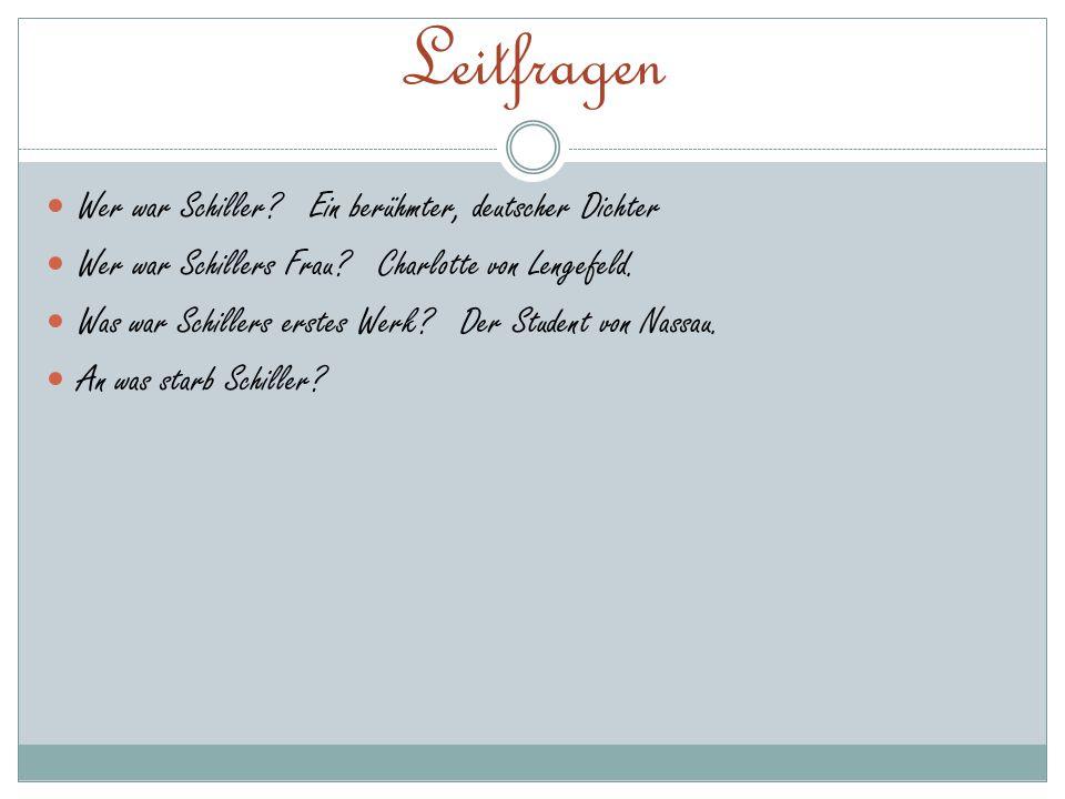Leitfragen Wer war Schiller? Ein berühmter, deutscher Dichter Wer war Schillers Frau? Charlotte von Lengefeld. Was war Schillers erstes Werk? Der Stud