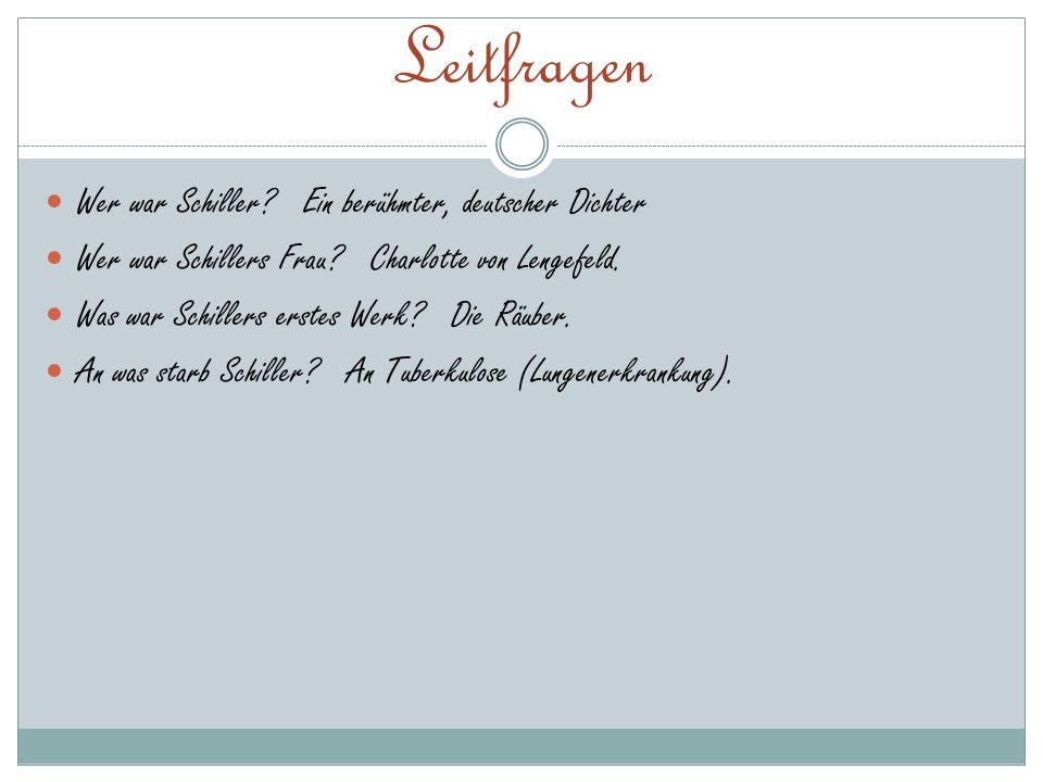 Leitfragen Wer war Schiller? Ein berühmter, deutscher Dichter Wer war Schillers Frau? Charlotte von Lengefeld. Was war Schillers erstes Werk? Die Räub