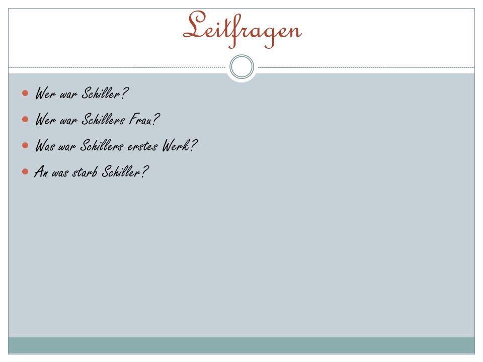 Leitfragen Wer war Schiller? Wer war Schillers Frau? Was war Schillers erstes Werk? An was starb Schiller?