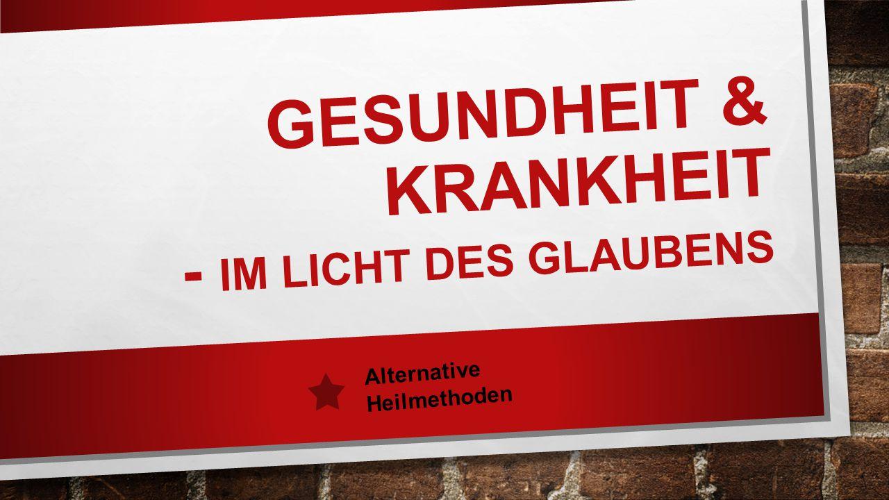 GESUNDHEIT & KRANKHEIT - IM LICHT DES GLAUBENS Alternative Heilmethoden