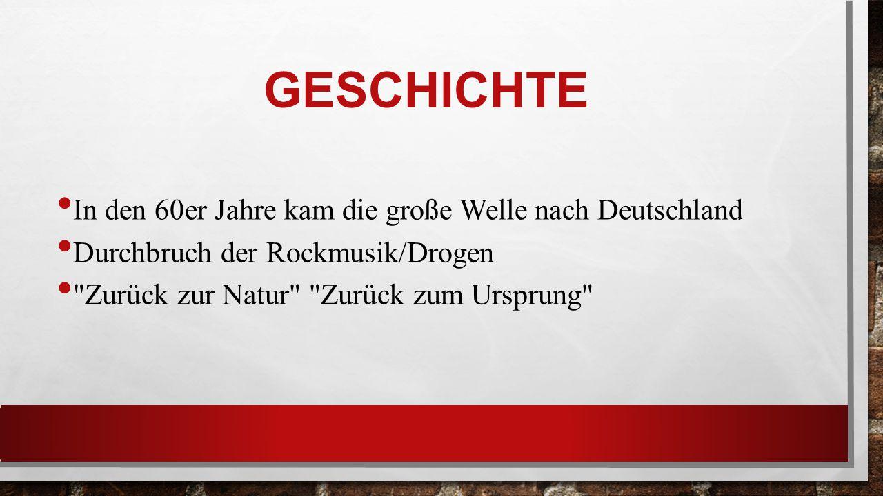 GESCHICHTE In den 60er Jahre kam die große Welle nach Deutschland Durchbruch der Rockmusik/Drogen Zurück zur Natur Zurück zum Ursprung