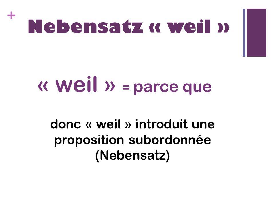 + Nebensatz « weil » « weil » = parce que donc « weil » introduit une proposition subordonnée (Nebensatz)