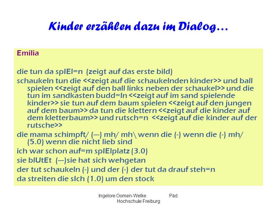 Ingelore Oomen-Welke Päd. Hochschule Freiburg Kinder erzählen dazu im Dialog… Emilia die tun da spIEl=n (zeigt auf das erste bild) schaukeln tun die >
