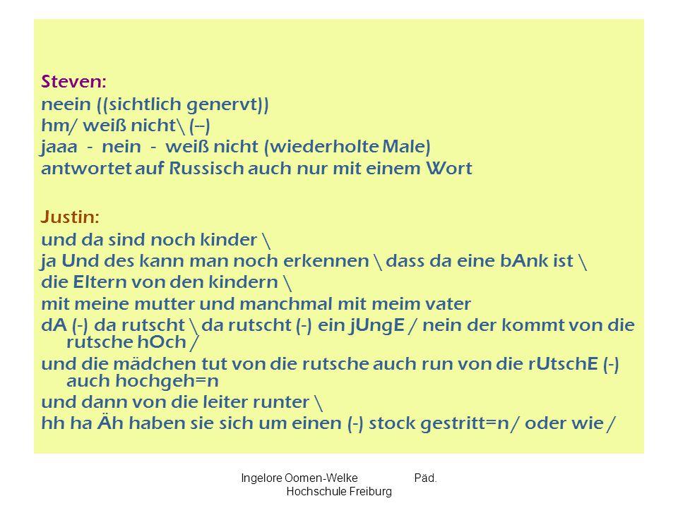 Ingelore Oomen-Welke Päd. Hochschule Freiburg Steven: neein ((sichtlich genervt)) hm/ weiß nicht\ (--) jaaa - nein - weiß nicht (wiederholte Male) ant