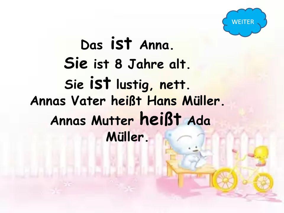 Das ist Anna. Sie ist 8 Jahre alt. Sie ist lustig, nett. Annas Vater heißt Hans Müller. Annas Mutter heißt Ada Müller. WEITER