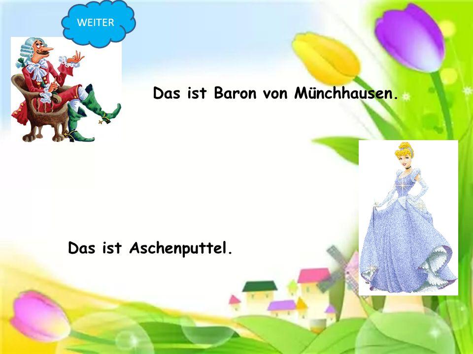 Das ist Baron von Münchhausen. Das ist Aschenputtel. WEITER
