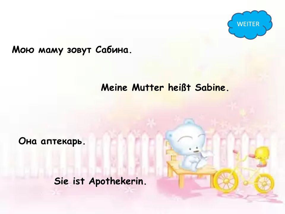 Мою маму зовут Сабина. Meine Mutter heißt Sabine. Она аптекарь. Sie ist Apothekerin. WEITER