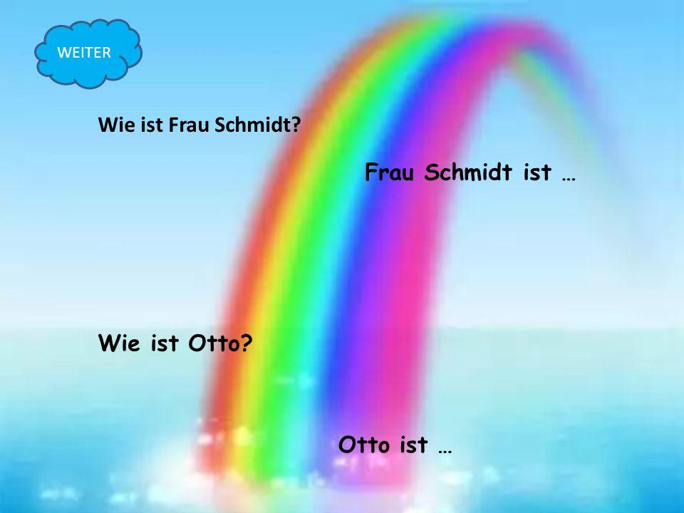 Wie ist Frau Schmidt? Frau Schmidt ist … Wie ist Otto? Otto ist … WEITER