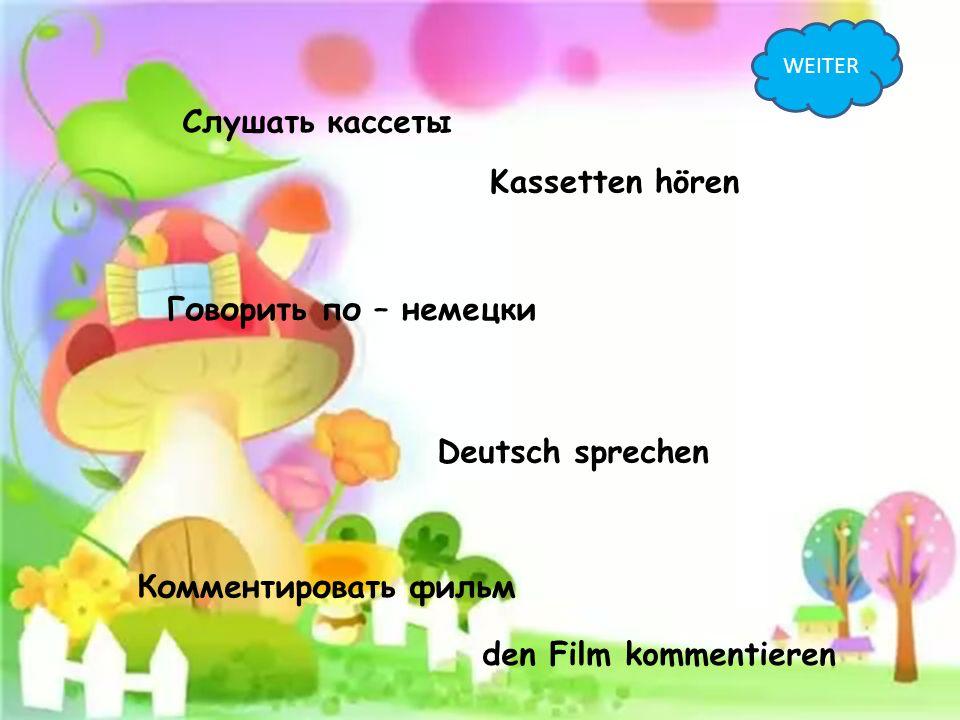 Слушать кассеты Kassetten hören Говорить по – немецки Deutsch sprechen Комментировать фильм den Film kommentieren WEITER