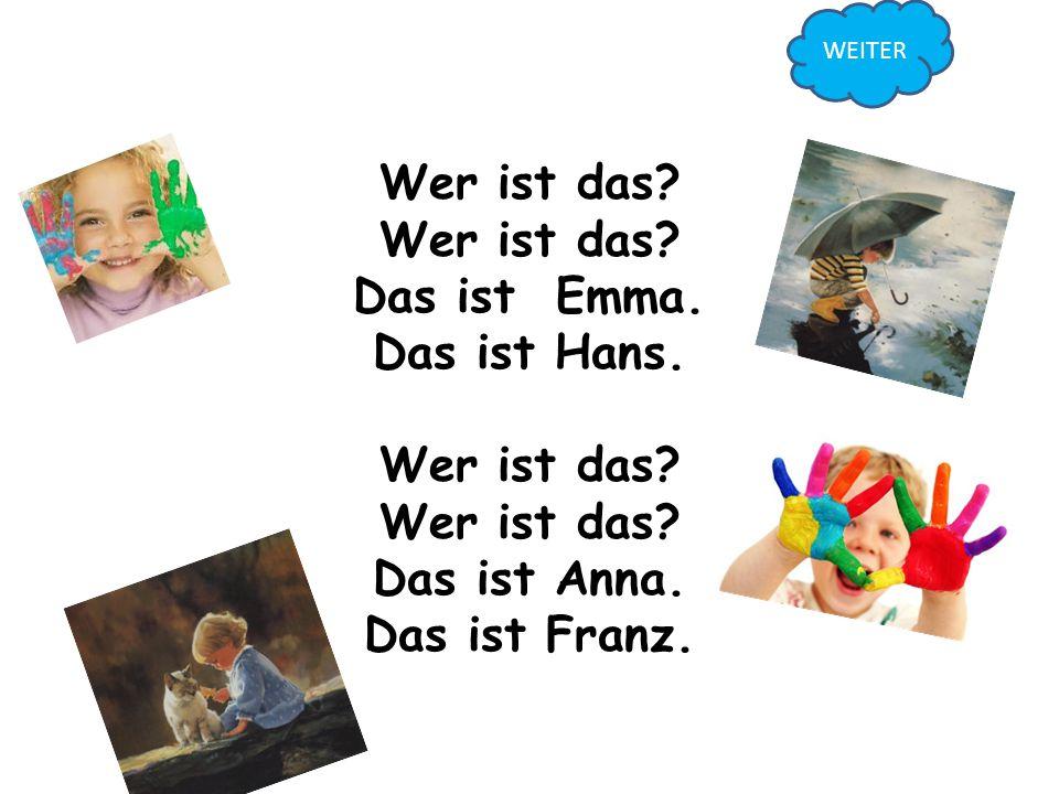 Wer ist das? Wer ist das? Das ist Emma. Das ist Hans. Wer ist das? Wer ist das? Das ist Anna. Das ist Franz.