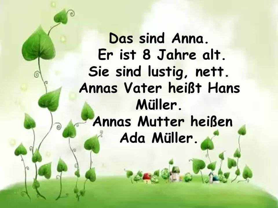 Das sind Anna. Er ist 8 Jahre alt. Sie sind lustig, nett. Annas Vater heißt Hans Müller. Annas Mutter heißen Ada Müller.
