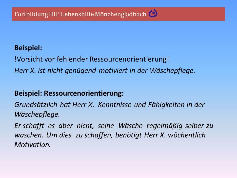 Fortbildung IHP Lebenshilfe Mönchengladbach Beispiel: !Vorsicht vor fehlender Ressourcenorientierung! Herr X. ist nicht genügend motiviert in der Wäsc
