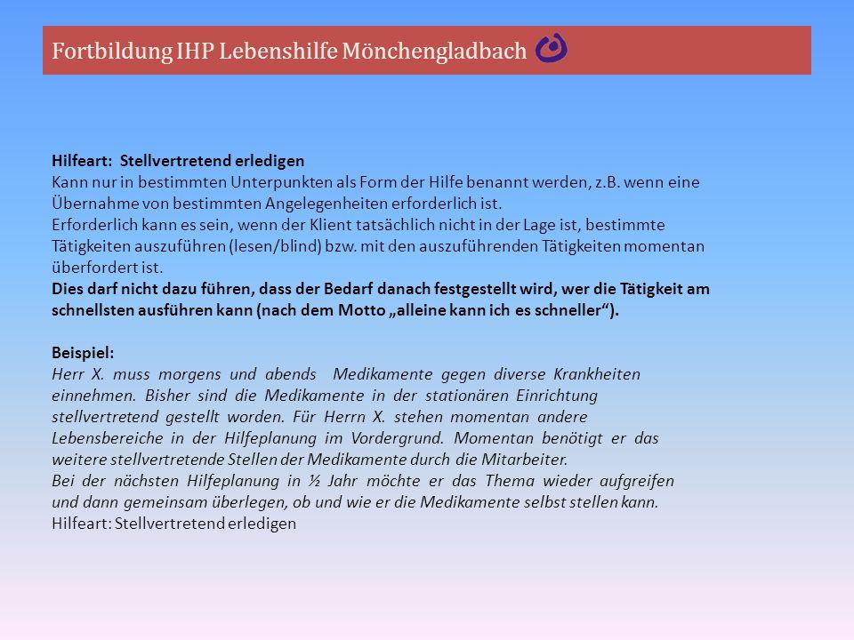 Fortbildung IHP Lebenshilfe Mönchengladbach Hilfeart: Stellvertretend erledigen Kann nur in bestimmten Unterpunkten als Form der Hilfe benannt werden,