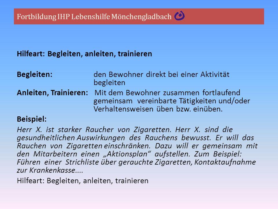Fortbildung IHP Lebenshilfe Mönchengladbach Hilfeart: Begleiten, anleiten, trainieren Begleiten: den Bewohner direkt bei einer Aktivität begleiten Anl
