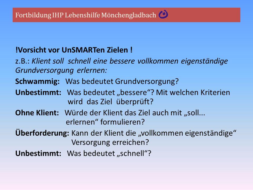 Fortbildung IHP Lebenshilfe Mönchengladbach !Vorsicht vor UnSMARTen Zielen ! z.B.: Klient soll schnell eine bessere vollkommen eigenständige Grundvers