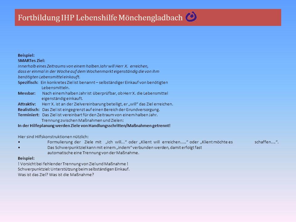 Fortbildung IHP Lebenshilfe Mönchengladbach Beispiel: SMARTes Ziel: Innerhalb eines Zeitraums von einem halben Jahr will Herr X. erreichen, dass er ei