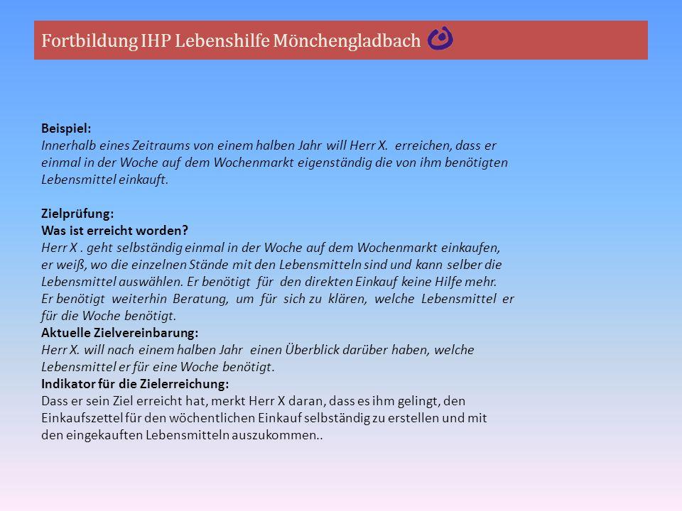 Fortbildung IHP Lebenshilfe Mönchengladbach Beispiel: Innerhalb eines Zeitraums von einem halben Jahr will Herr X. erreichen, dass er einmal in der Wo
