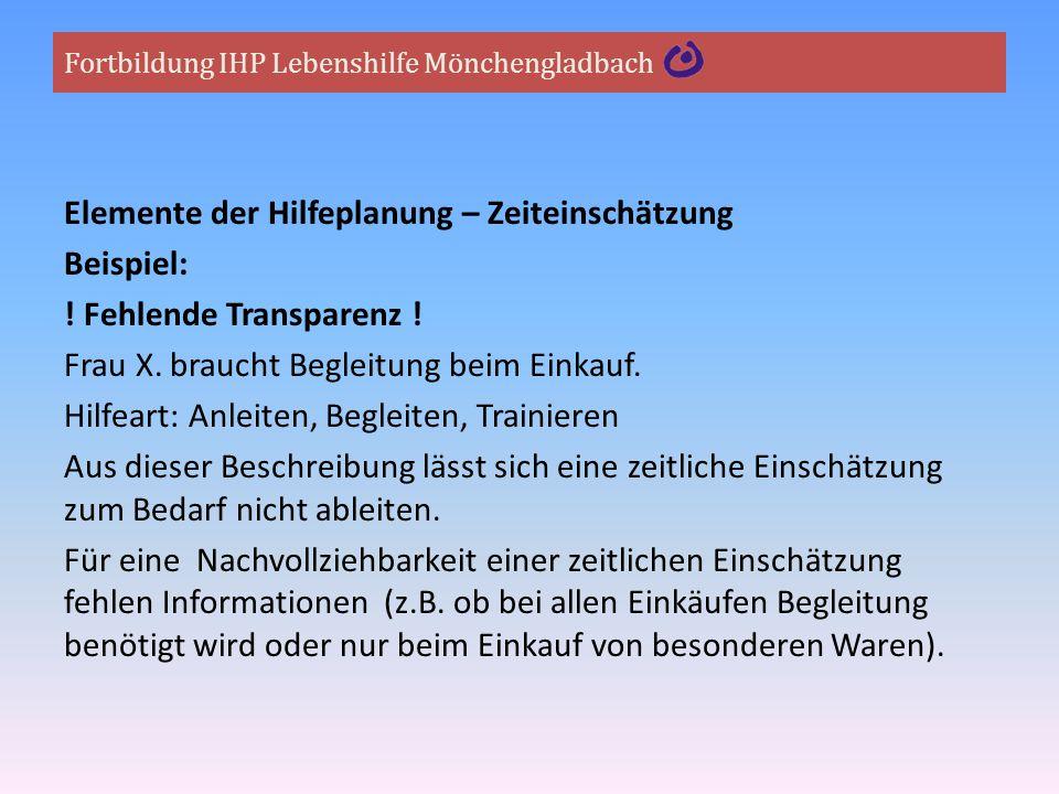 Fortbildung IHP Lebenshilfe Mönchengladbach Elemente der Hilfeplanung – Zeiteinschätzung Beispiel: ! Fehlende Transparenz ! Frau X. braucht Begleitung