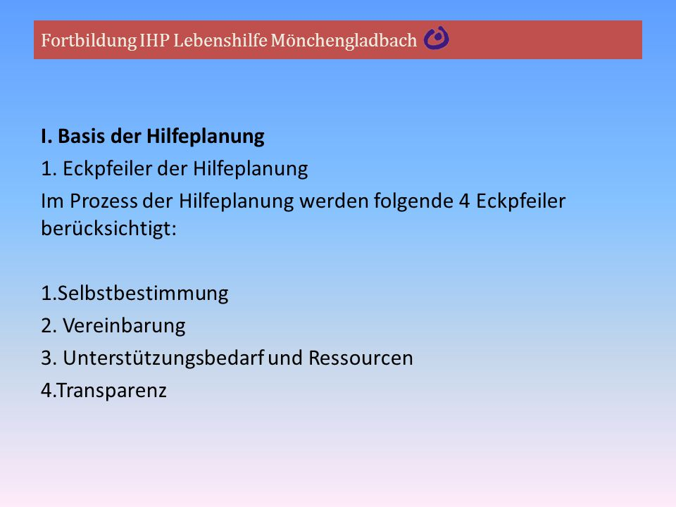 Fortbildung IHP Lebenshilfe Mönchengladbach I. Basis der Hilfeplanung 1. Eckpfeiler der Hilfeplanung Im Prozess der Hilfeplanung werden folgende 4 Eck