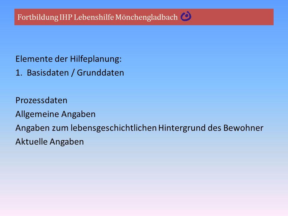 Fortbildung IHP Lebenshilfe Mönchengladbach Elemente der Hilfeplanung: 1. Basisdaten / Grunddaten Prozessdaten Allgemeine Angaben Angaben zum lebensge