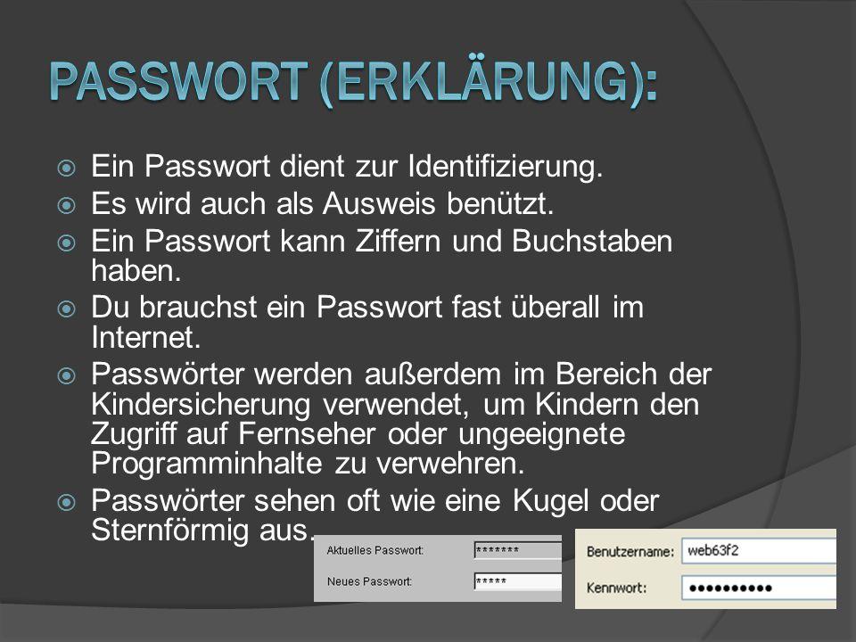  Ein Passwort dient zur Identifizierung.  Es wird auch als Ausweis benützt.  Ein Passwort kann Ziffern und Buchstaben haben.  Du brauchst ein Pass