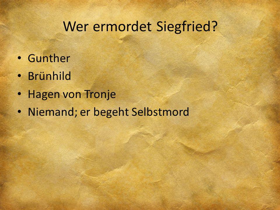 Wer ermordet Siegfried? Gunther Brünhild Hagen von Tronje Niemand; er begeht Selbstmord
