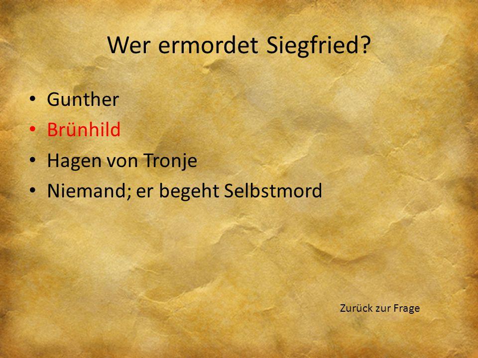 Wer ermordet Siegfried? Gunther Brünhild Hagen von Tronje Niemand; er begeht Selbstmord Zurück zur Frage