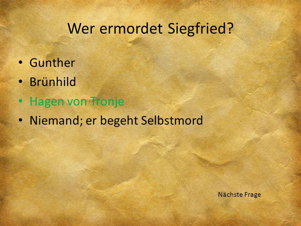 Wer ermordet Siegfried? Gunther Brünhild Hagen von Tronje Niemand; er begeht Selbstmord Nächste Frage