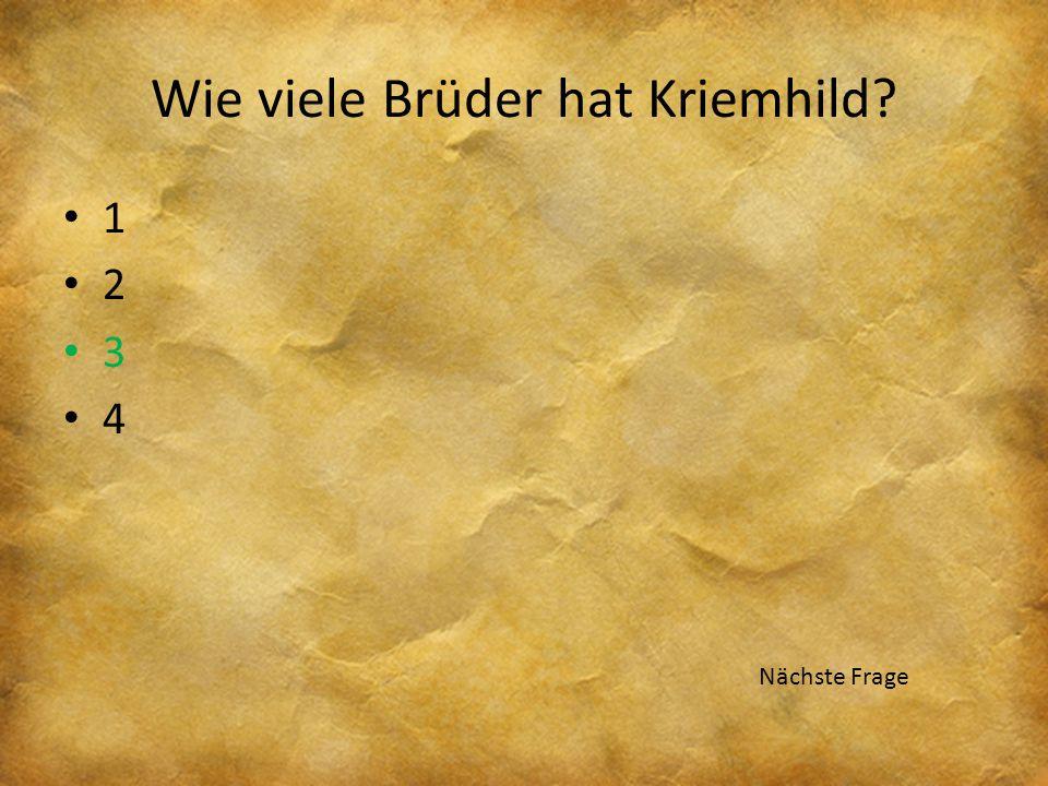 Wie viele Brüder hat Kriemhild? 1 2 3 4 Nächste Frage