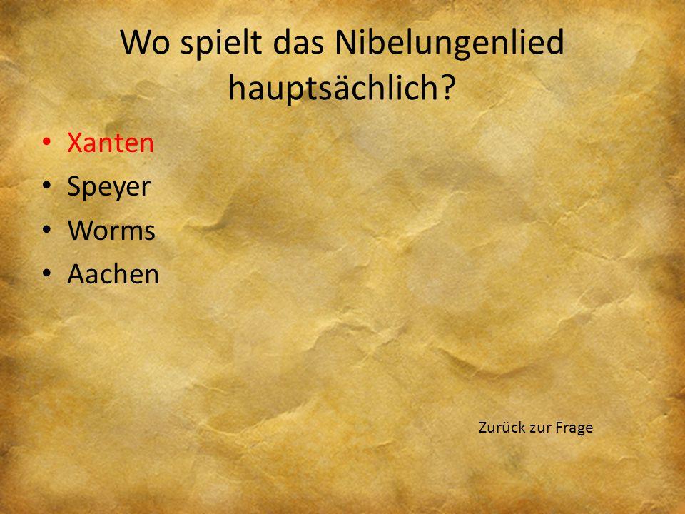 Wo spielt das Nibelungenlied hauptsächlich? Xanten Speyer Worms Aachen Zurück zur Frage